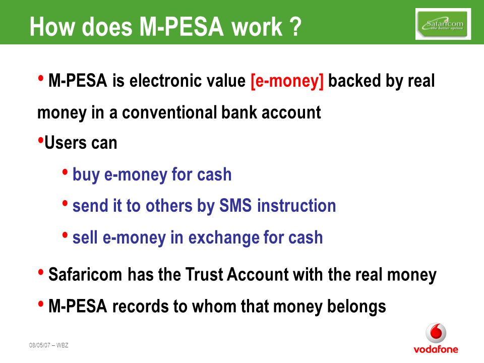 How does M-PESA work M-PESA is electronic value [e-money] backed by real money in a conventional bank account.